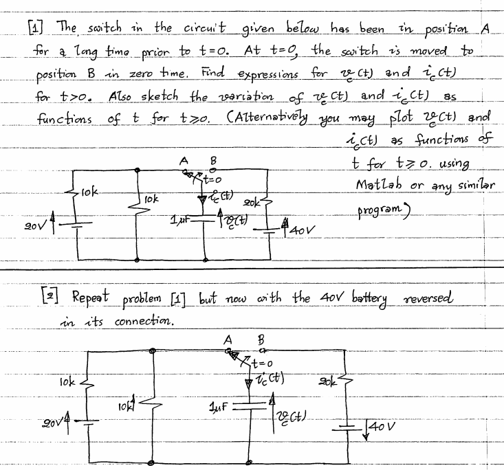 media%2F6e7%2F6e7b50fc a1f4 455e 9f4d eadf90d123f2%2Fphpi2lchk - The switch in the circuit given below has been in position A for a long time prior to t = 0. At t = 0, the switch is moved to position B in zero time. Find expressions for vc(t) and ic(t) for t > 0. Also sketch the variables of vc(t) and ic(t) as functions of t for t greater than equal to 0. ( Alternatively you may plot Vc(t) and ic(t) as functions of t for t greater than equal to 0 . using matlab or any similar program) [2] Repeat problem [1] but now with the 40 v battery reversed in its connection.