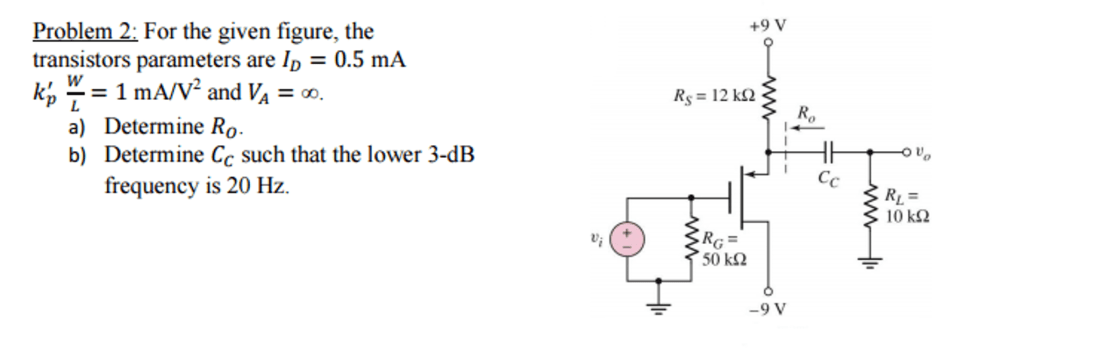 media%2Ffc4%2Ffc489043 7b06 49f5 b555 94fca1f9e60e%2FphptRAKer - For the given figure, the transistors parameters are I_D = 0.5 mA k_p' W?L = 1 mA/V^2 and V_A = infinity. a) Determine R_0. b) Determine C_C such that the lower 3-dB frequency is 20 Hz.
