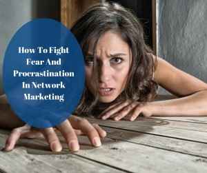 How To Fight Fear And Procrastination In Network Marketing