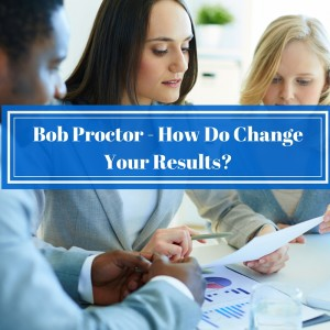 Bob Proctor - How Do You Change Your Results