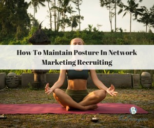 How To Maintain Posture In Network Marketing Recruiting
