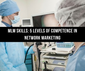 MLM Skills: 5 Levels of Competence in Network Marketing