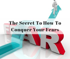 The Secret To How To Conquer Your Fears