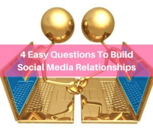 4 Simple Questions To Build Social Media Relationships