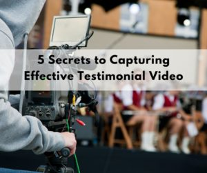 5 Secrets to Capturing Effective Testimonial Video