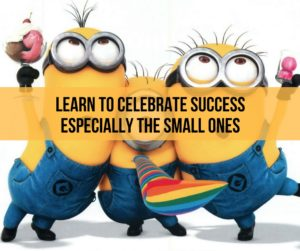 Learn To Celebrate Success Especially The Small Ones
