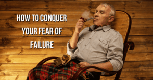 How To Conquer Your Fear Of Failure