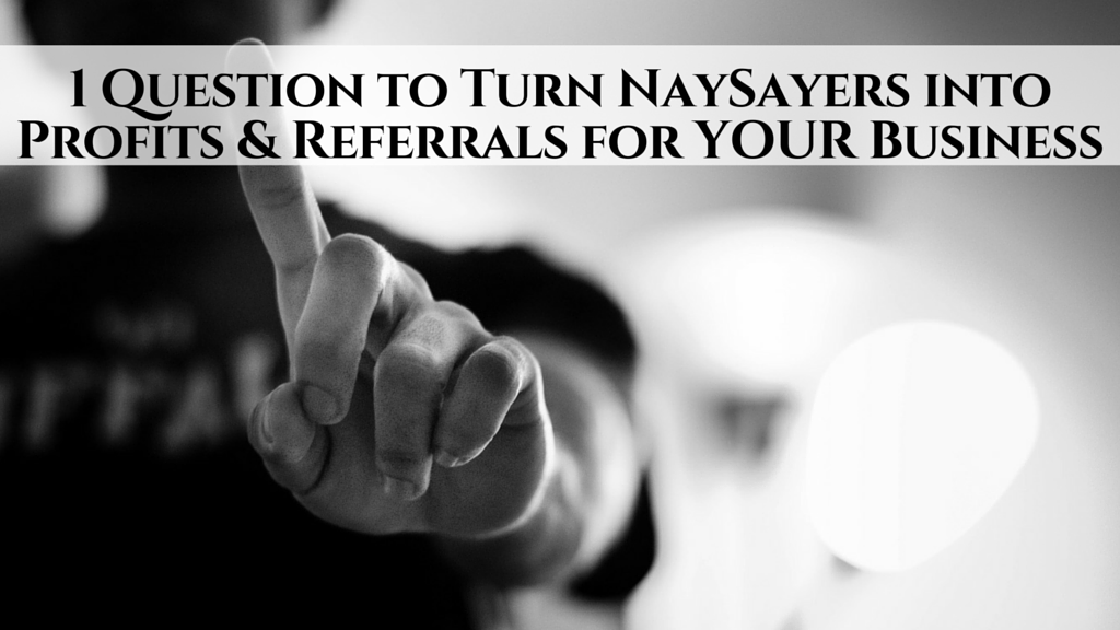 1 Question To Turn Naysayers Into Profits Referrals For