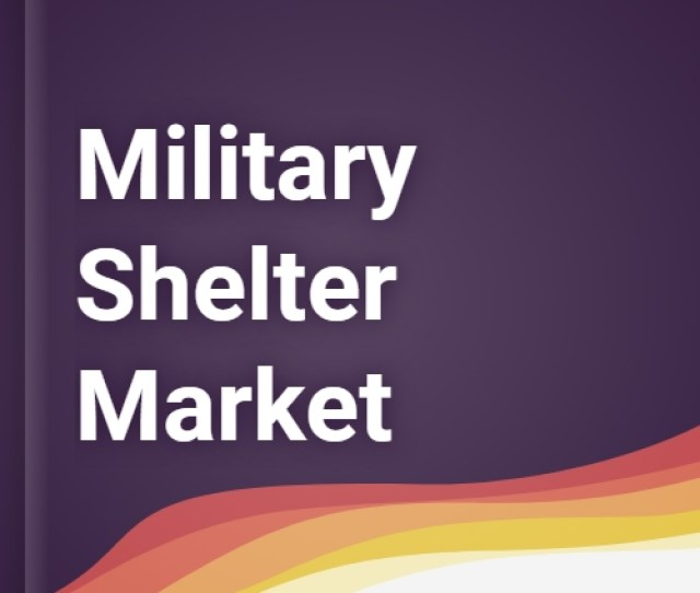 Military Shelter Market Report Trends Forecast And Competitive Analysis