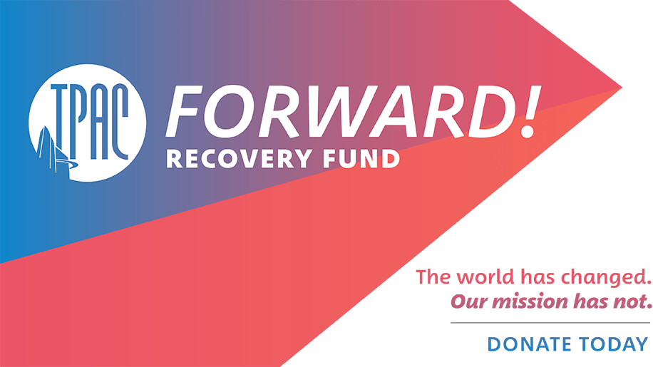 TPAC FORWARD! Recovery Fund: The world has changed. Our mission has not. DONATE TODAY