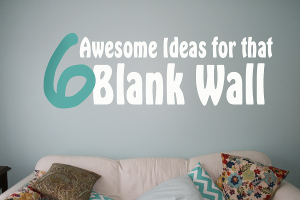 6 Awesome Ideas For That Blank Wall