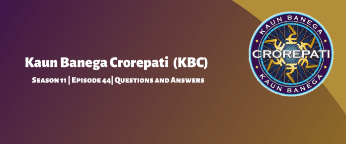 Kaun Banega Crorepati (KBC) Season 11 Episode 44 Questions and Answers