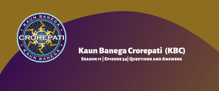 Kaun Banega Crorepati (KBC) Season 11 Episode 54 Questions and Answers
