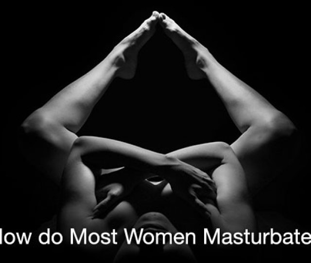 How Do Most Women Masturbate A Hands On Guide To The Four Most Popular Techniques