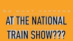 So what happens at the National Train Show???