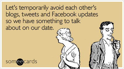 Let's temporarily avoid each other's blogs, tweets and Facebook updates so we have something to talk about on our date