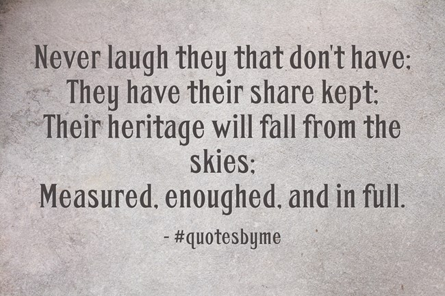 Never laugh they that don't have; They have their share kept; Their heritage will fall from the skies; Measured, enoughed, and in full.