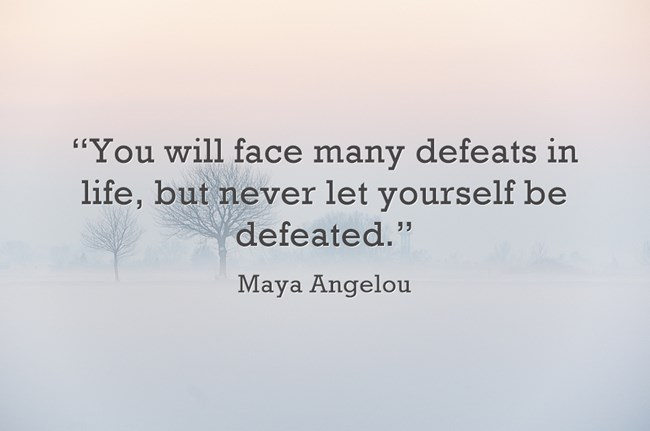 """You will face many defeats in life, but never let yourself be defeated."" - Maya Angelou"