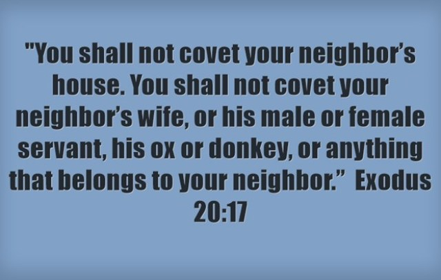 """""""You shall not covet your neighbor's house. You shall not covet your neighbor's wife, or his male or female servant, his ox or donkey, or anything that belongs to your neighbor."""" Exodus 20:17"""