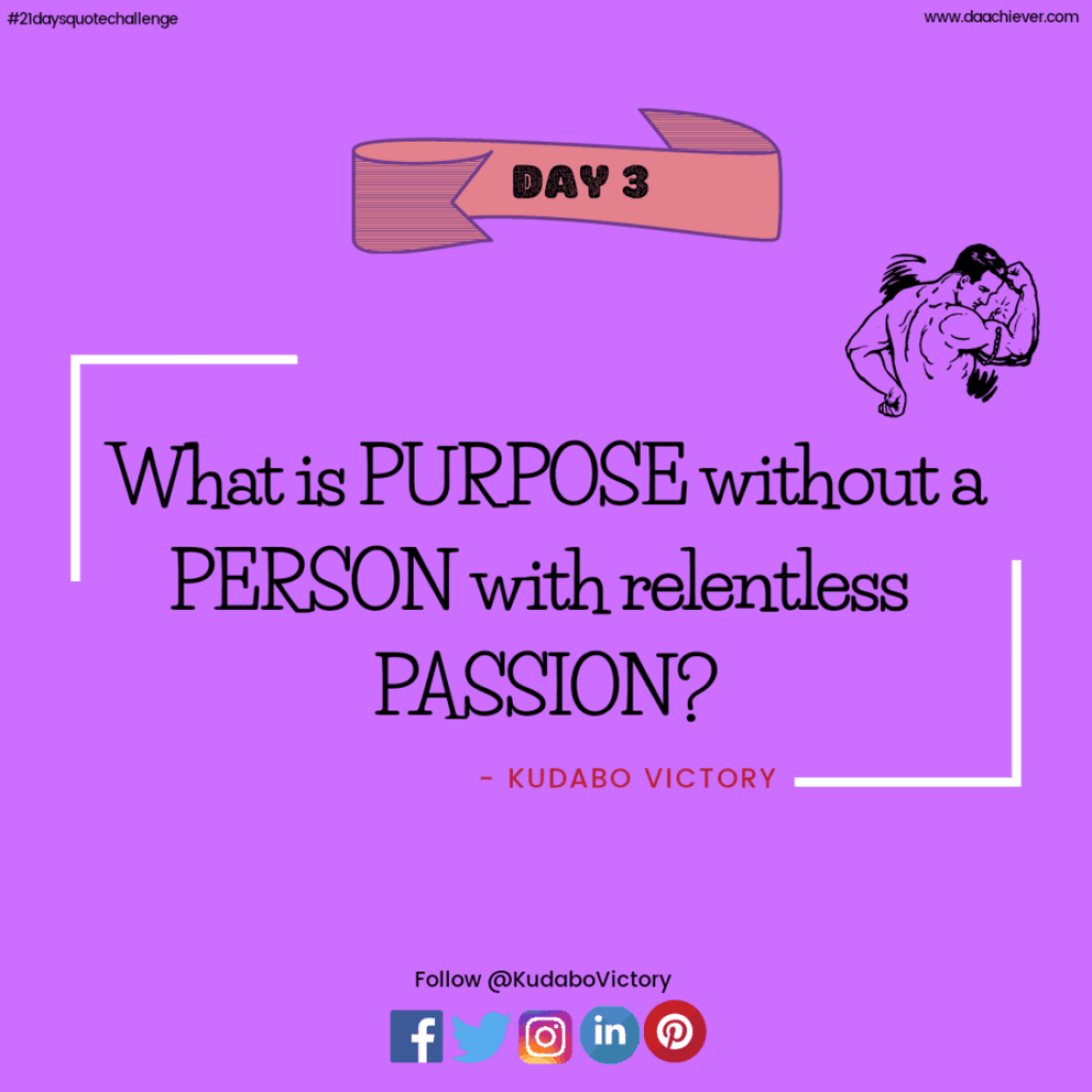 What is Purpose without a Person with relentless Passion?