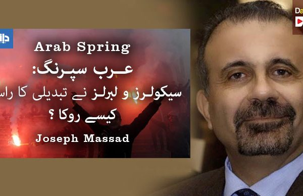 عرب سپرنگ : سیکولرز و لبرلز نے تبدیلی کا راستہ کیسے روکا؟ —– جوزف مسعد — ترجمہ: وحید مراد
