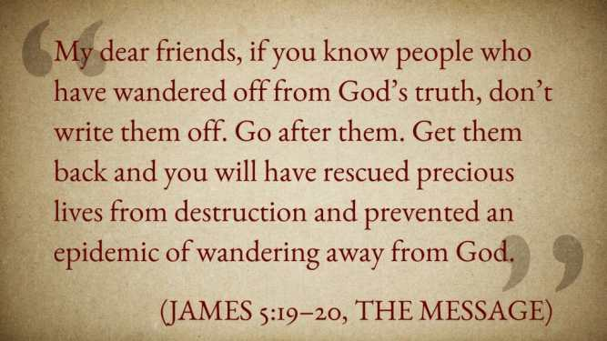 """""""My dear friends, if you know people who have wandered off from God's truth, don't write them off. Go after them. Get them back and you will have rescued precious lives from destruction and prevented an epidemic of wandering away from God."""" (James 5:19–20, The Message)"""