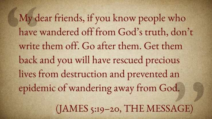 """My dear friends, if you know people who have wandered off from God's truth, don't write them off. Go after them. Get them back and you will have rescued precious lives from destruction and prevented an epidemic of wandering away from God."" (James 5:19–20, The Message)"