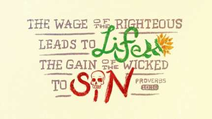 """""""The wage of the righteous leads to life, the gain of the wicked to sin."""" (Proverbs 10:16, ESV)"""