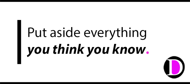 Put aside everything you think you know.