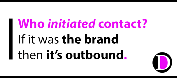Who initiated contact? If it was the brand then it's outbound.