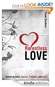 Amazon.com  Relentless Love  Unfolding God s Passion  Presence    Glory eBook  Thom Gardner  Books