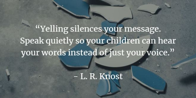 Yelling silences your message. Speak quietly so your children can hear your words instead of just your voice.