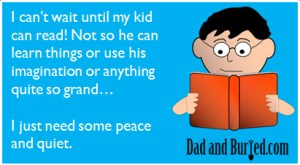 development, reading is fundamental, parenting, dads, moms, books, learning, toddlers, peace and quiet, terrible twos, kids, parenting, blogging, dadbloggers, ecard, dad and buried, humor, sanity