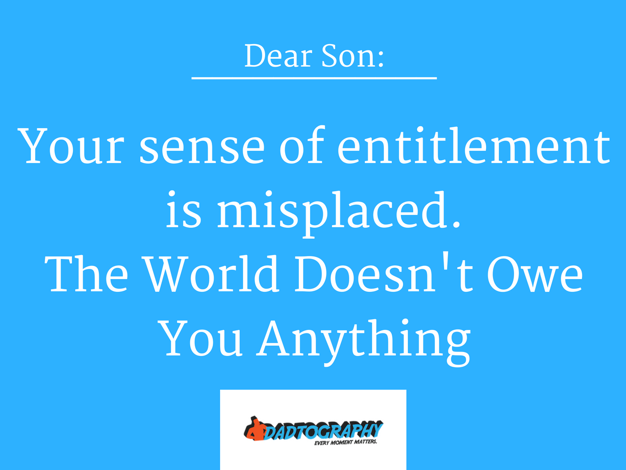 Dear Entitled Son The World Doesn't Owe You Anything
