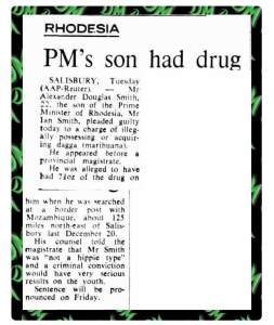 "RHODESIA PM's son had drug  SALISBURY, Tuesday (AAP-Reuter), — Mr Alexander Douglas Smith, 22, the son of the Prime Minister of Rhodesia, Mr Ian Smith, pleaded guilty today to a charge of illegally possessing or acquiring dagga (marihuana).   He appeared before a provincial magistrate. He was alleged to have had 200 grams of the drug on him when he was searched at a border post with Mozambique, about 125 miles north-east of Salisbury last December 20.   His counsel told the magistrate that Mr Smith was ""not a hippie type"" and a criminal conviction would have very serious results on the youth.   Sentence will be pronounced on Friday."