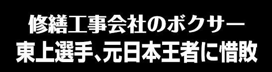 修繕工事会社のボクサー 東上選手、元日本王者に惜敗