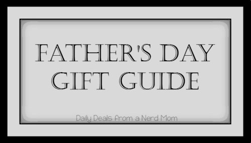 Father's Day Gift Guide - Daily Deals from a Nerd Mom