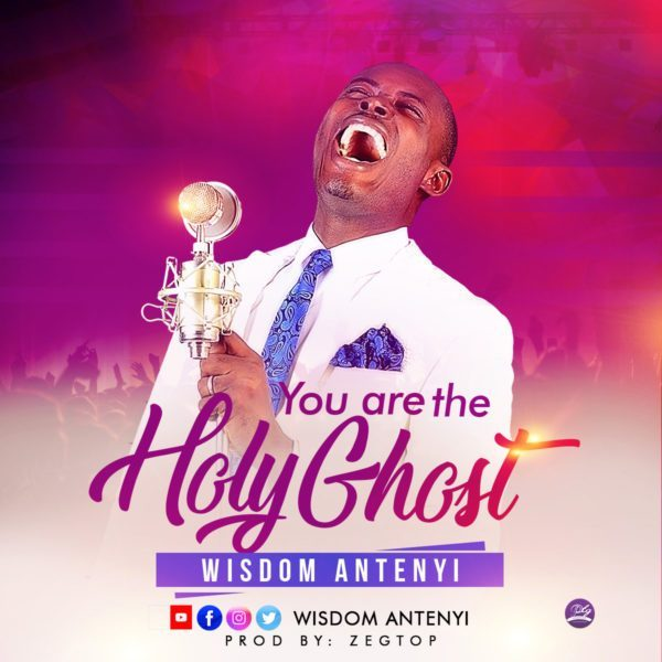 You Are The Holy Ghost – Wisdom Antenyi, You Are The Holy Ghost – Wisdom Antenyi (Lyrics + Audio & Video)