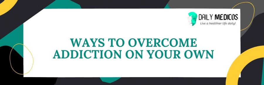 6 Powerful Ways To Overcome Addiction By Yourself At Home 5 - Daily Medicos