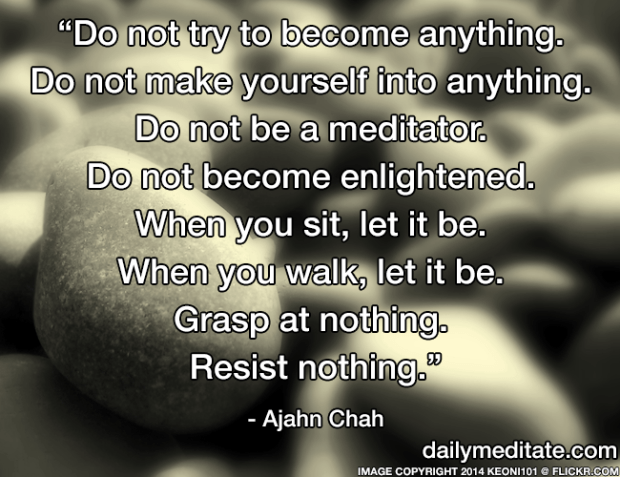 """Do not try to become anything. Do not make yourself into anything. Do not be a meditator. Do not become enlightened. When you sit, let it be. When you walk, let it be. Grasp at nothing. Resist nothing."" - Ajahn Chah"