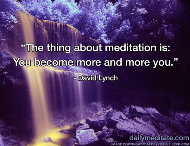 """""""The thing about meditation is: You become more and more you."""" - David Lynch"""