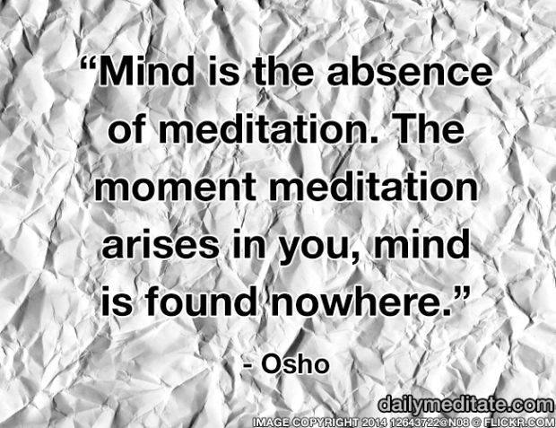 """""""Mind is the absence of meditation. The moment meditation arises in you, mind is found nowhere."""" – Osho"""