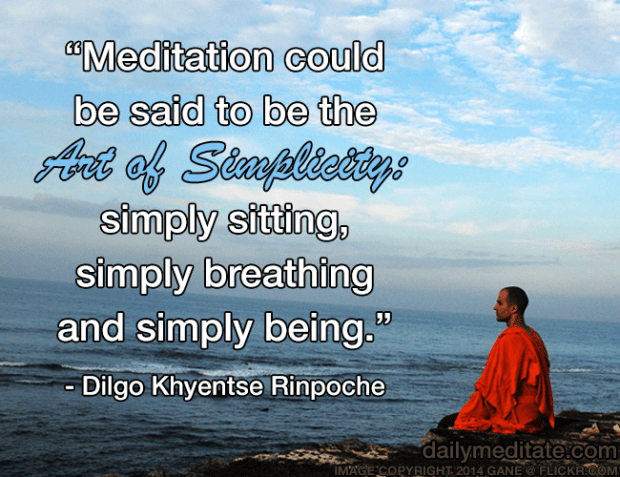 """""""Meditation could be said to be the Art of Simplicity: simply sitting, simply breathing and simply being."""" - Dilgo Khyentse Rinpoche"""