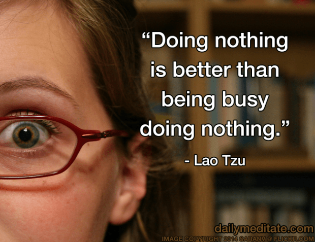 """Doing nothing is better than being busy doing nothing."" - Lao Tzu"