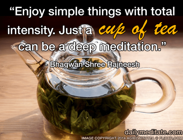"""Enjoy simple things with total intensity. Just a cup of tea can be a deep meditation."" - Bhagwan Shree Rajneesh"
