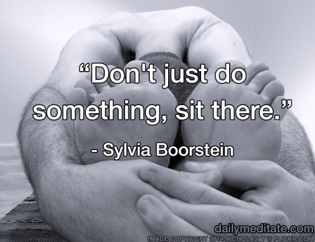 """""""Don't just do something, sit there."""" - Sylvia Boorstein"""