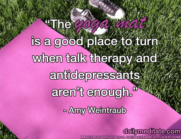 """""""The yoga mat is a good place to turn when talk therapy and antidepressants aren't enough."""" – Amy Weintraub"""