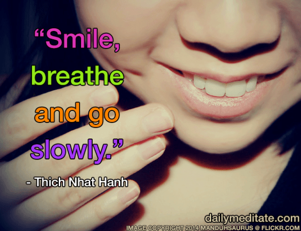 """""""Smile, breathe and go slowly."""" – Thich Nhat Hanh"""