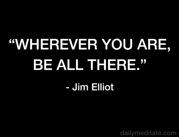 """""""Wherever you are, be all there."""" - Jim Elliot"""
