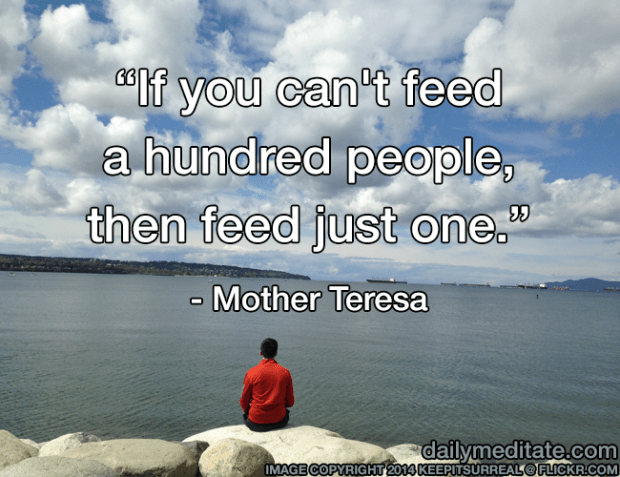 """""""If you can't feed a hundred people, then feed just one."""" - Mother Teresa"""